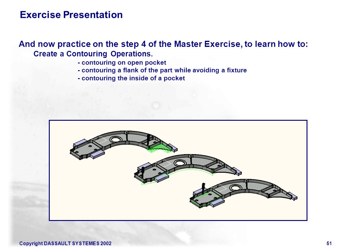 Copyright DASSAULT SYSTEMES 200251 Exercise Presentation And now practice on the step 4 of the Master Exercise, to learn how to: Create a Contouring O