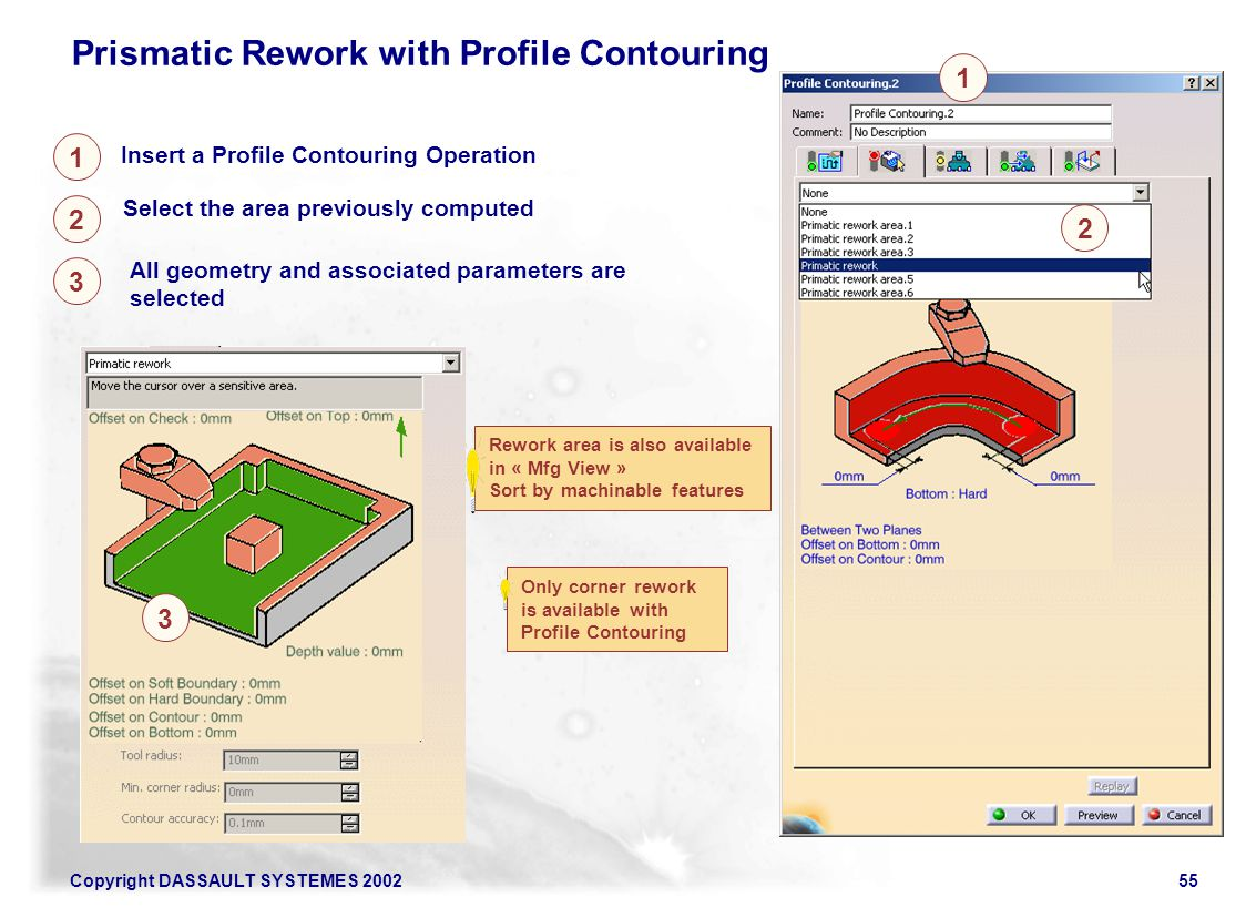 Copyright DASSAULT SYSTEMES 200255 Insert a Profile Contouring Operation 1 2 Select the area previously computed Prismatic Rework with Profile Contour