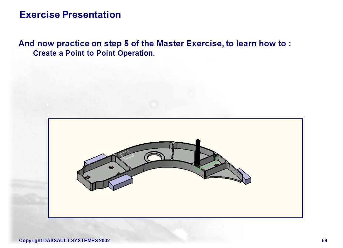 Copyright DASSAULT SYSTEMES 200259 Exercise Presentation And now practice on step 5 of the Master Exercise, to learn how to : Create a Point to Point