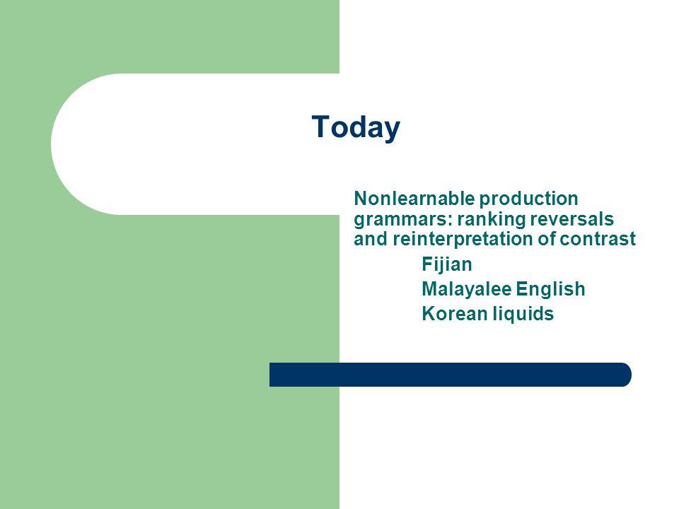 Today Nonlearnable production grammars: ranking reversals and reinterpretation of contrast Fijian Malayalee English Korean liquids