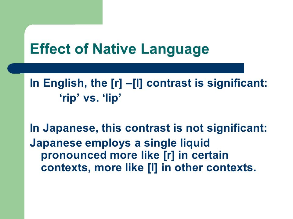 Effect of Native Language In English, the [r] –[l] contrast is significant: 'rip' vs. 'lip' In Japanese, this contrast is not significant: Japanese em