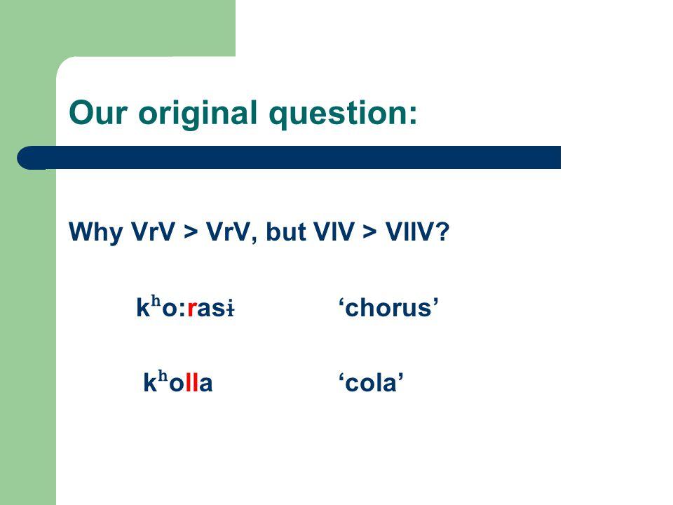Our original question: Why VrV > VrV, but VlV > VllV? k ʰ o:ras ɨ 'chorus' k ʰ olla'cola'