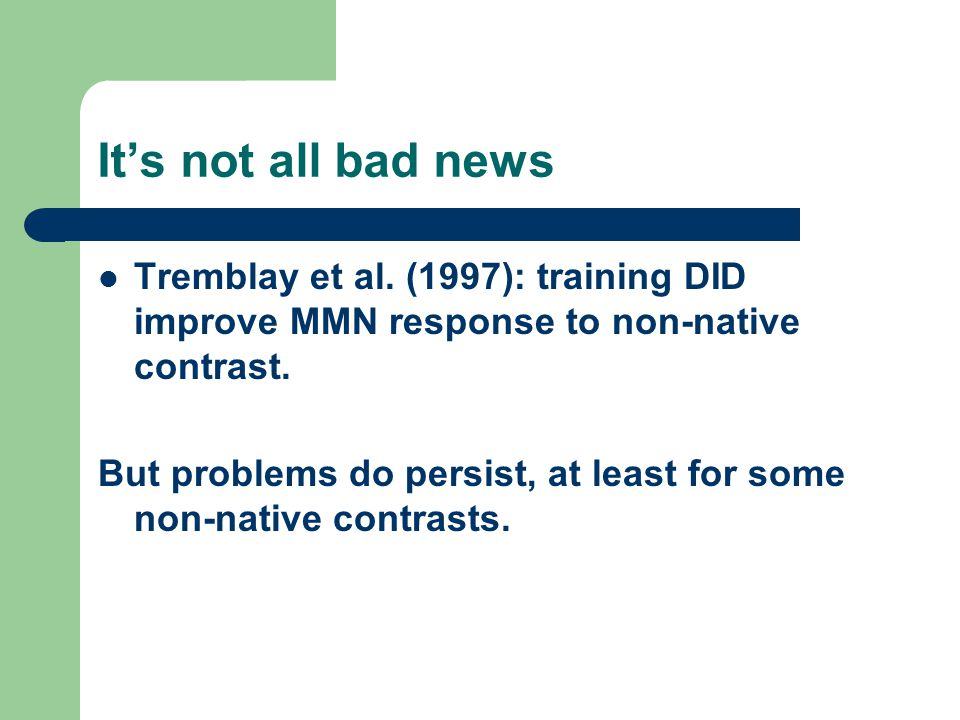 It's not all bad news Tremblay et al. (1997): training DID improve MMN response to non-native contrast. But problems do persist, at least for some non
