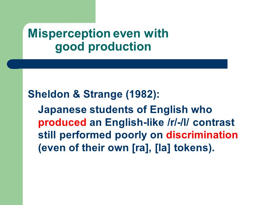 Misperception even with good production Sheldon & Strange (1982): Japanese students of English who produced an English-like /r/-/l/ contrast still per