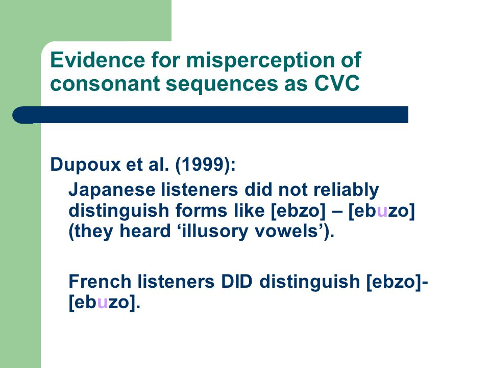 Evidence for misperception of consonant sequences as CVC Dupoux et al. (1999): Japanese listeners did not reliably distinguish forms like [ebzo] – [eb