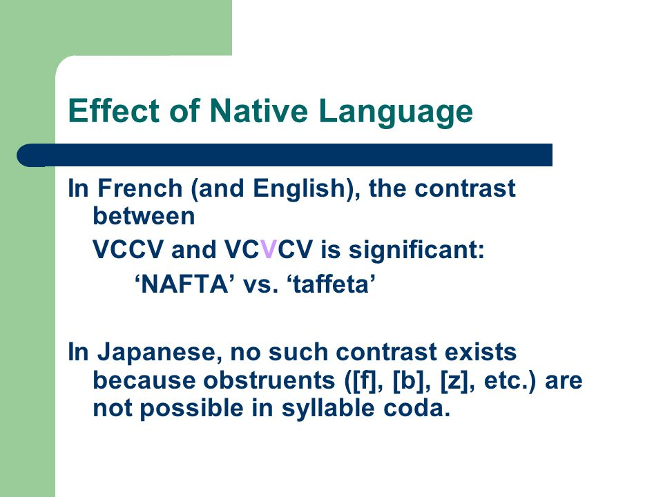 Effect of Native Language In French (and English), the contrast between VCCV and VCVCV is significant: 'NAFTA' vs. 'taffeta' In Japanese, no such cont
