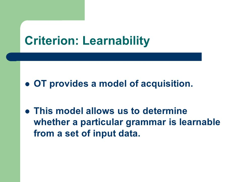 Criterion: Learnability OT provides a model of acquisition. This model allows us to determine whether a particular grammar is learnable from a set of