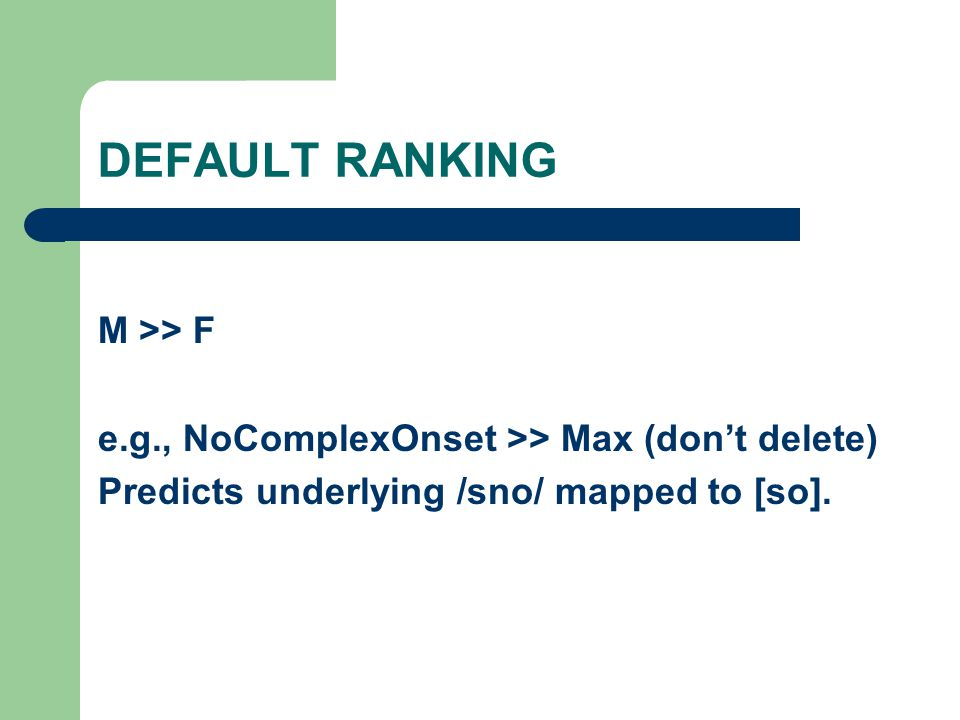 DEFAULT RANKING M >> F e.g., NoComplexOnset >> Max (don't delete) Predicts underlying /sno/ mapped to [so].