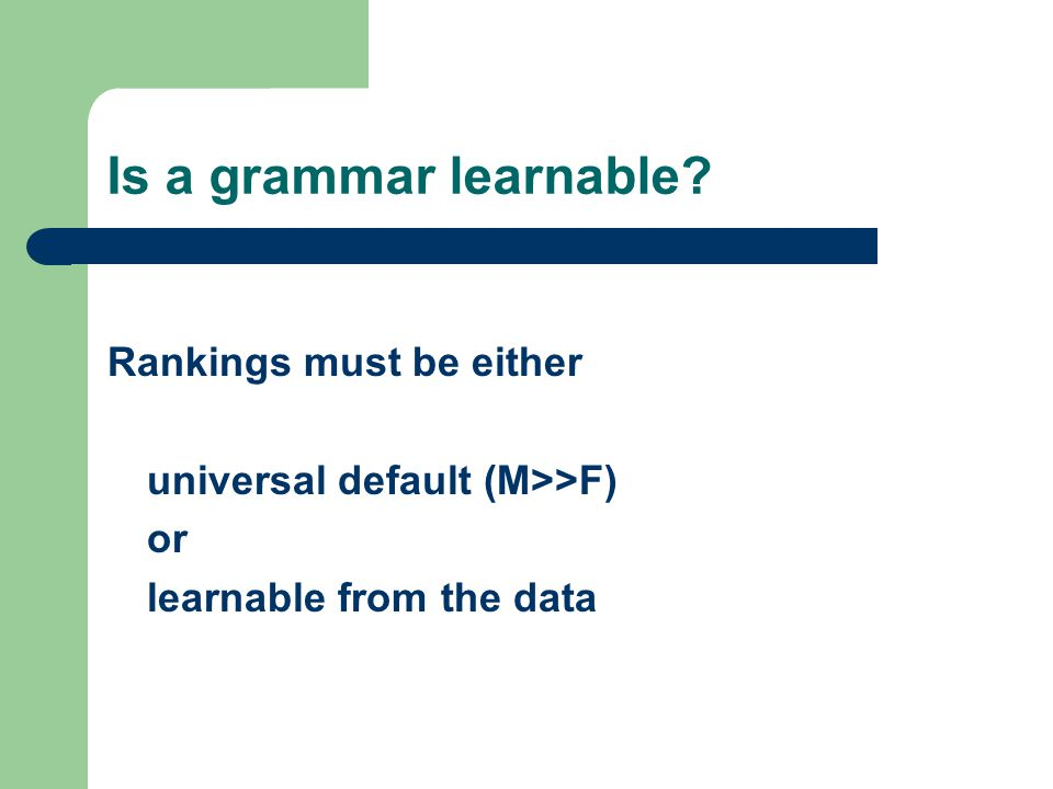 Is a grammar learnable? Rankings must be either universal default (M>>F) or learnable from the data
