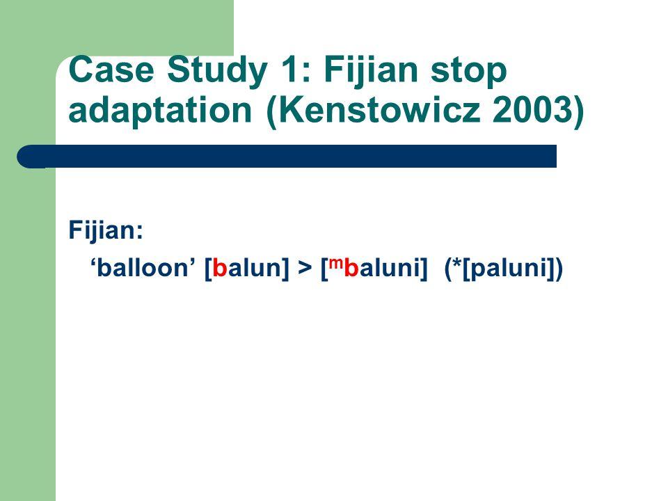 Case Study 1: Fijian stop adaptation (Kenstowicz 2003) Fijian: 'balloon' [balun] > [ m baluni] (*[paluni])