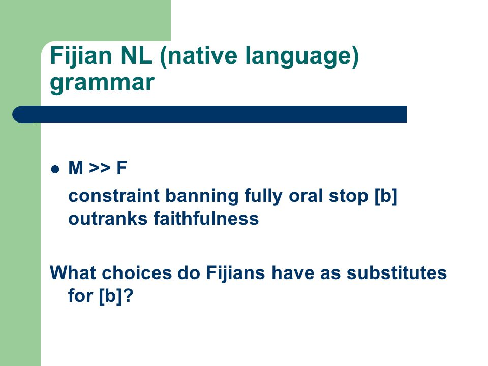 Fijian NL (native language) grammar M >> F constraint banning fully oral stop [b] outranks faithfulness What choices do Fijians have as substitutes fo