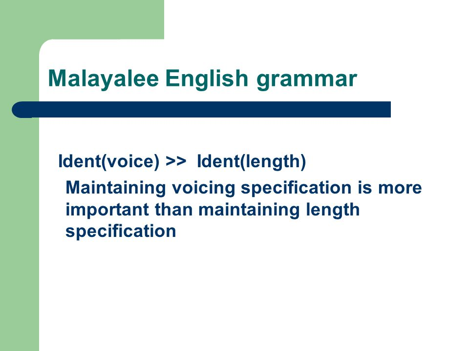 Malayalee English grammar Ident(voice) >> Ident(length) Maintaining voicing specification is more important than maintaining length specification