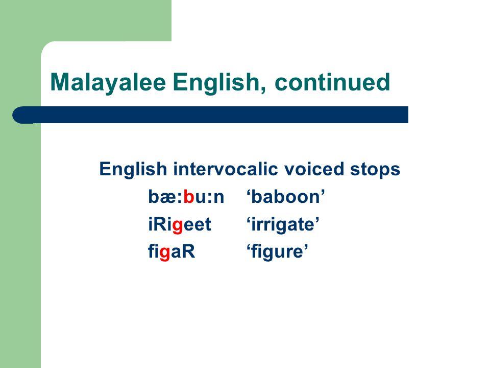 Malayalee English, continued English intervocalic voiced stops bæ:bu:n'baboon' iRigeet'irrigate' figaR'figure'