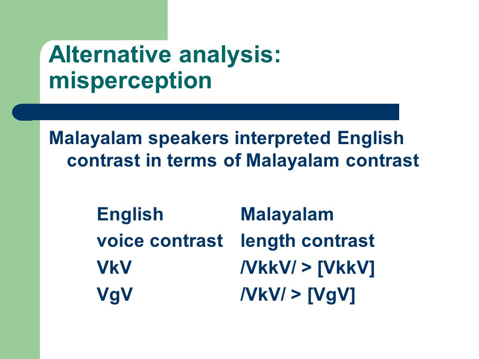 Alternative analysis: misperception Malayalam speakers interpreted English contrast in terms of Malayalam contrast EnglishMalayalam voice contrastleng