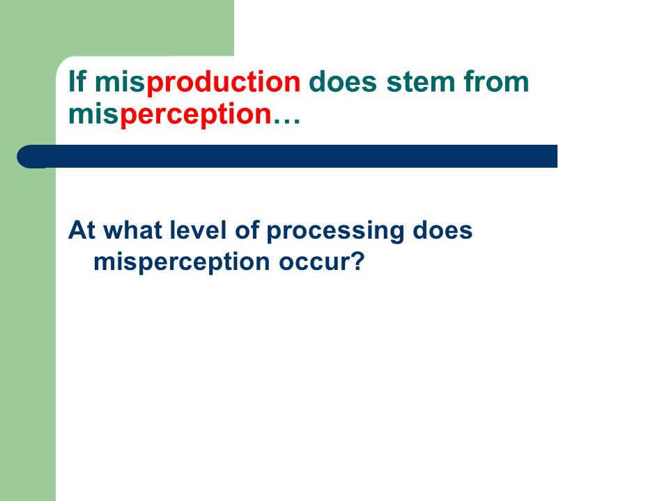 If misproduction does stem from misperception… At what level of processing does misperception occur?