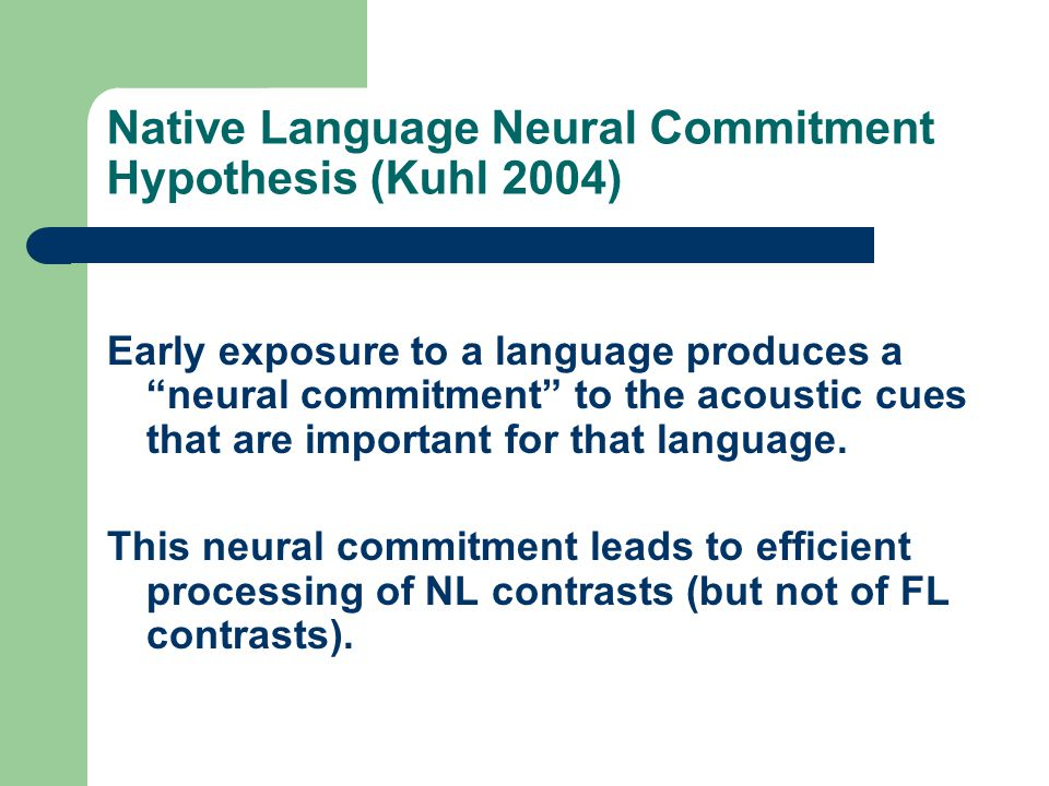 """Native Language Neural Commitment Hypothesis (Kuhl 2004) Early exposure to a language produces a """"neural commitment"""" to the acoustic cues that are imp"""