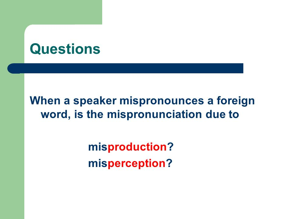 Questions When a speaker mispronounces a foreign word, is the mispronunciation due to misproduction? misperception?