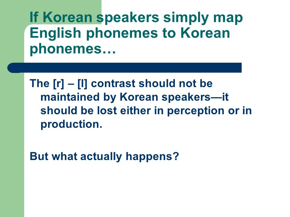 If Korean speakers simply map English phonemes to Korean phonemes… The [r] – [l] contrast should not be maintained by Korean speakers—it should be los