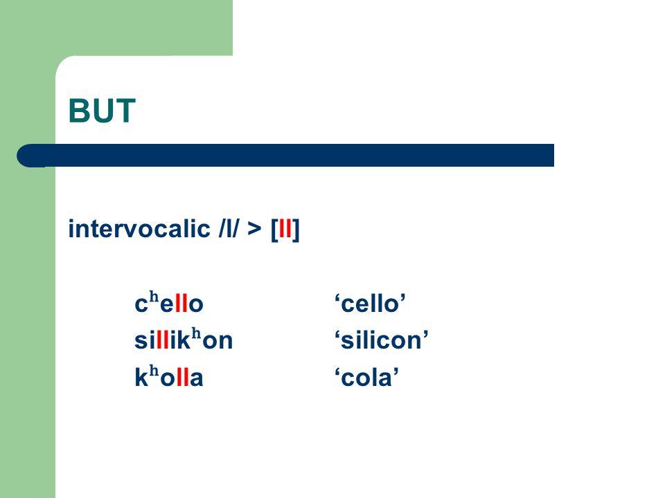 BUT intervocalic /l/ > [ll] c ʰ ello'cello' sillik ʰ on'silicon' k ʰ olla'cola'