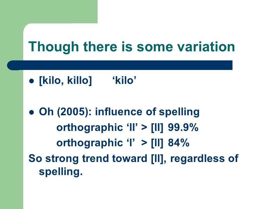 Though there is some variation [kilo, killo]'kilo' Oh (2005): influence of spelling orthographic 'll' > [ll]99.9% orthographic 'l' > [ll]84% So strong