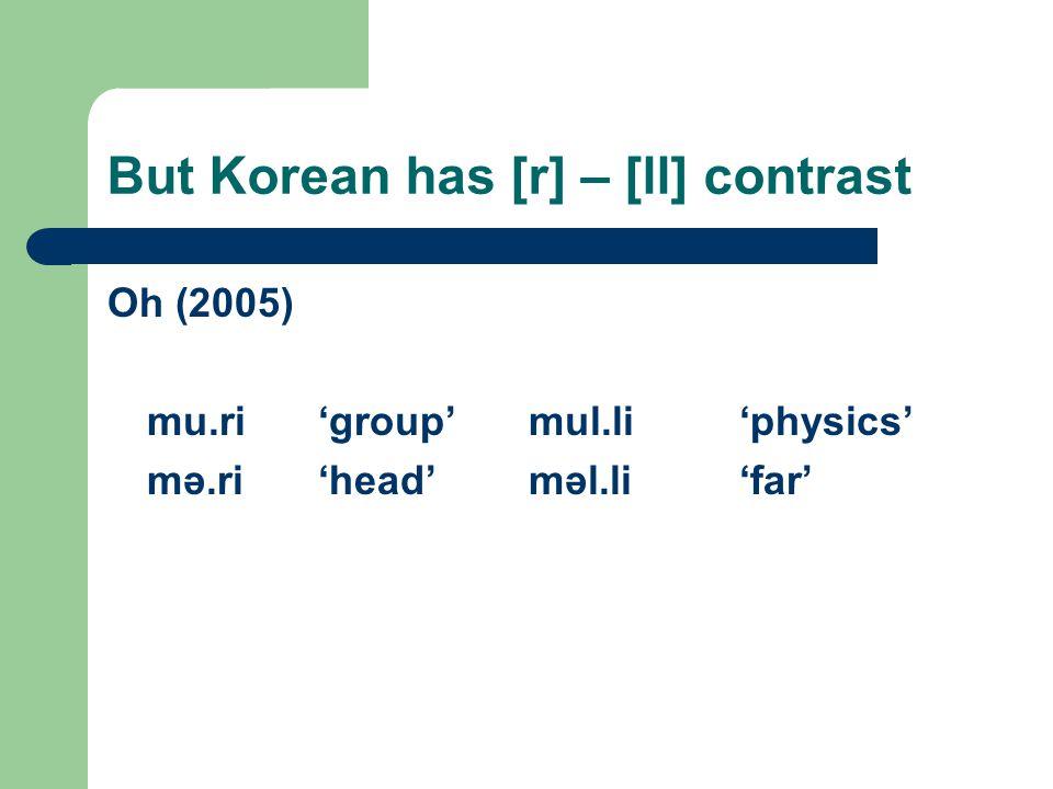 But Korean has [r] – [ll] contrast Oh (2005) mu.ri'group'mul.li'physics' mə.ri'head'məl.li'far'
