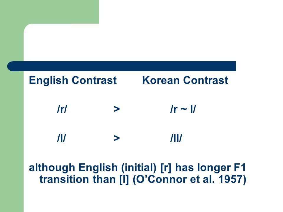 English ContrastKorean Contrast /r/>/r ~ l/ /l/>/ll/ although English (initial) [r] has longer F1 transition than [l] (O'Connor et al. 1957)