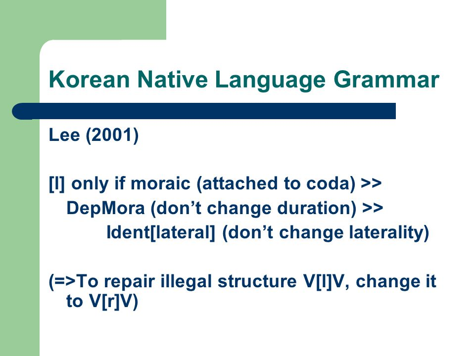 Korean Native Language Grammar Lee (2001) [l] only if moraic (attached to coda) >> DepMora (don't change duration) >> Ident[lateral] (don't change lat