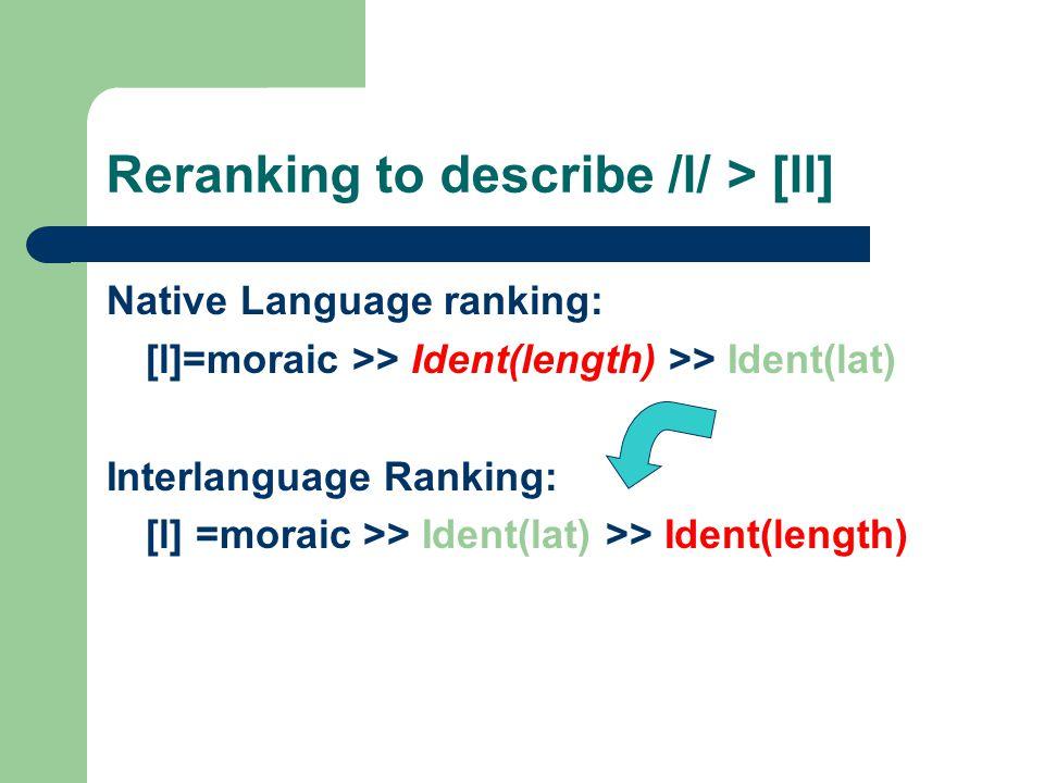 Reranking to describe /l/ > [ll] Native Language ranking: [l]=moraic >> Ident(length) >> Ident(lat) Interlanguage Ranking: [l] =moraic >> Ident(lat) >