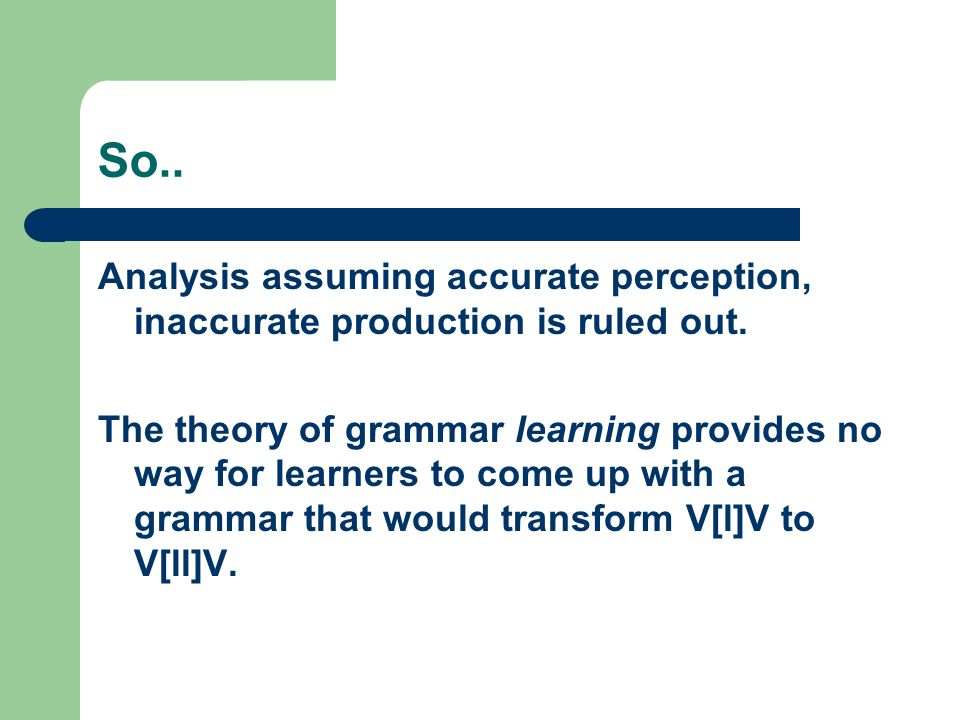 So.. Analysis assuming accurate perception, inaccurate production is ruled out. The theory of grammar learning provides no way for learners to come up
