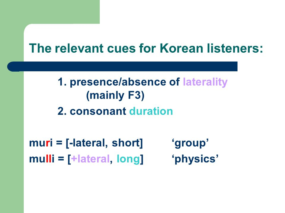 The relevant cues for Korean listeners: 1. presence/absence of laterality (mainly F3) 2. consonant duration muri = [-lateral, short]'group' mulli = [+