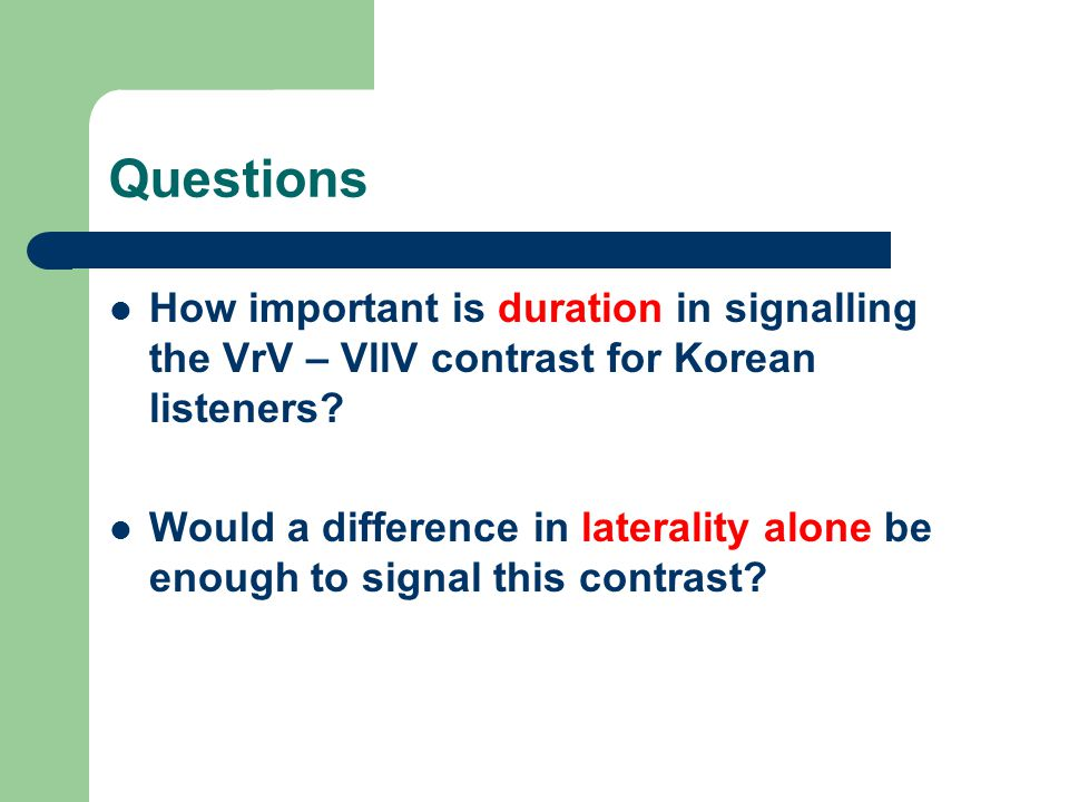 Questions How important is duration in signalling the VrV – VllV contrast for Korean listeners? Would a difference in laterality alone be enough to si