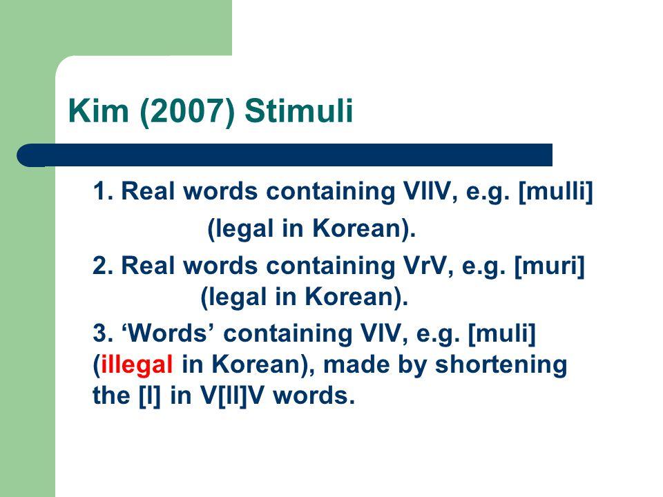 Kim (2007) Stimuli 1. Real words containing VllV, e.g. [mulli] (legal in Korean). 2. Real words containing VrV, e.g. [muri] (legal in Korean). 3. 'Wor