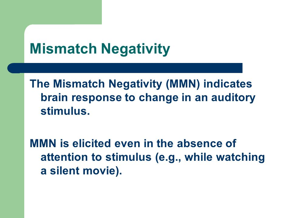 Mismatch Negativity The Mismatch Negativity (MMN) indicates brain response to change in an auditory stimulus. MMN is elicited even in the absence of a