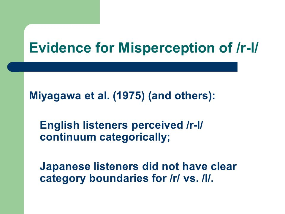 Evidence for Misperception of /r-l/ Miyagawa et al. (1975) (and others): English listeners perceived /r-l/ continuum categorically; Japanese listeners