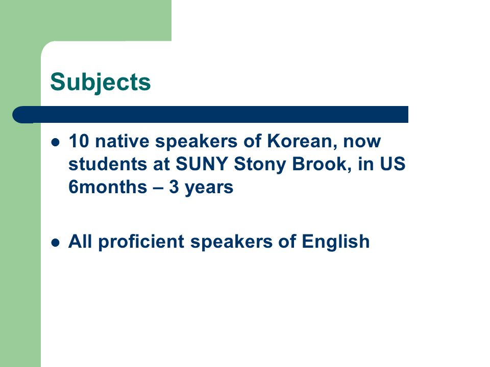 Subjects 10 native speakers of Korean, now students at SUNY Stony Brook, in US 6months – 3 years All proficient speakers of English