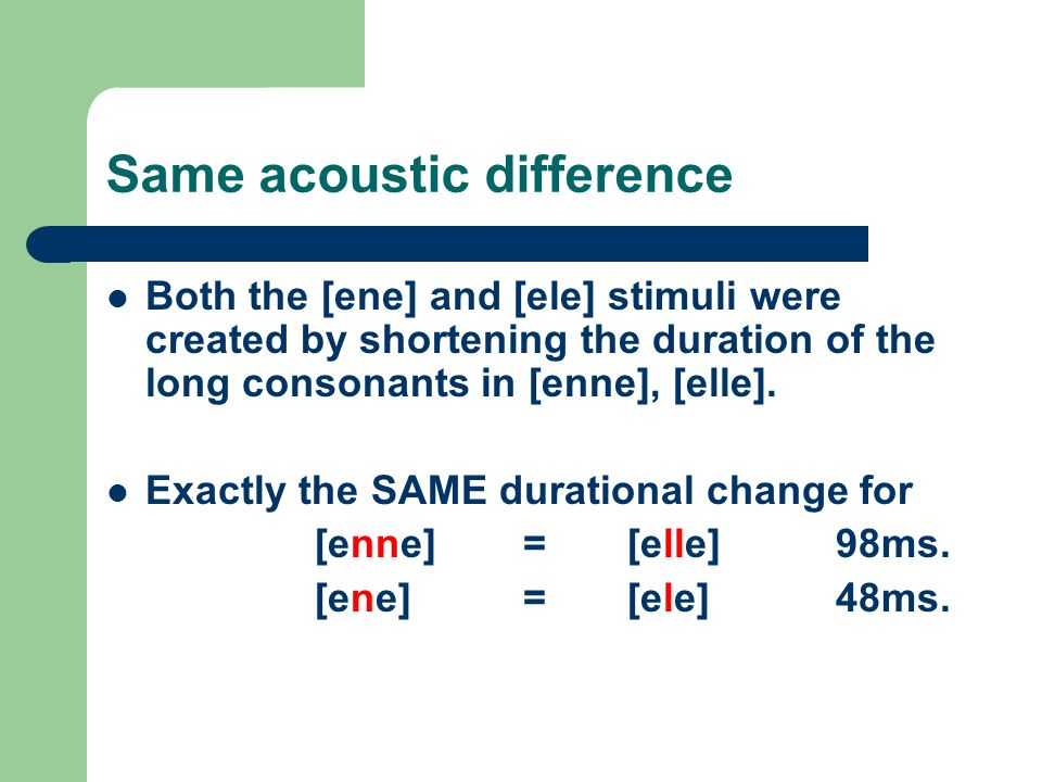 Same acoustic difference Both the [ene] and [ele] stimuli were created by shortening the duration of the long consonants in [enne], [elle]. Exactly th