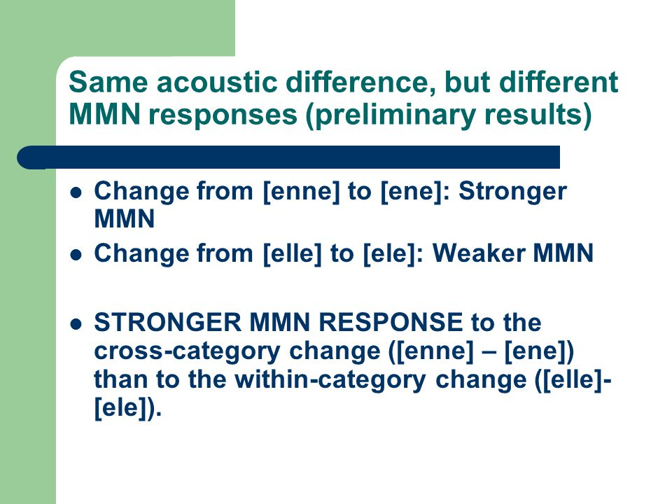 Same acoustic difference, but different MMN responses (preliminary results) Change from [enne] to [ene]: Stronger MMN Change from [elle] to [ele]: Wea