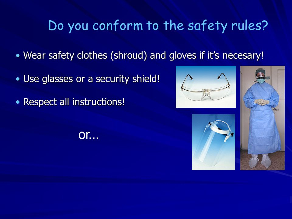 Do you conform to the safety rules. Wear safety clothes (shroud) and gloves if it's necesary.