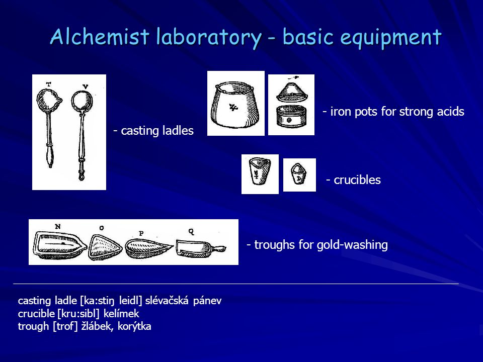 - troughs for gold-washing - iron pots for strong acids - casting ladles - crucibles Alchemist laboratory - basic equipment casting ladle [ka:stiŋ leidl] slévačská pánev crucible [kru:sibl] kelímek trough [trof] žlábek, korýtka