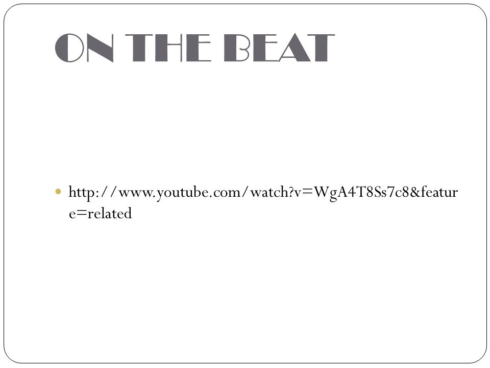 ON THE BEAT http://www.youtube.com/watch?v=WgA4T8Ss7c8&featur e=related