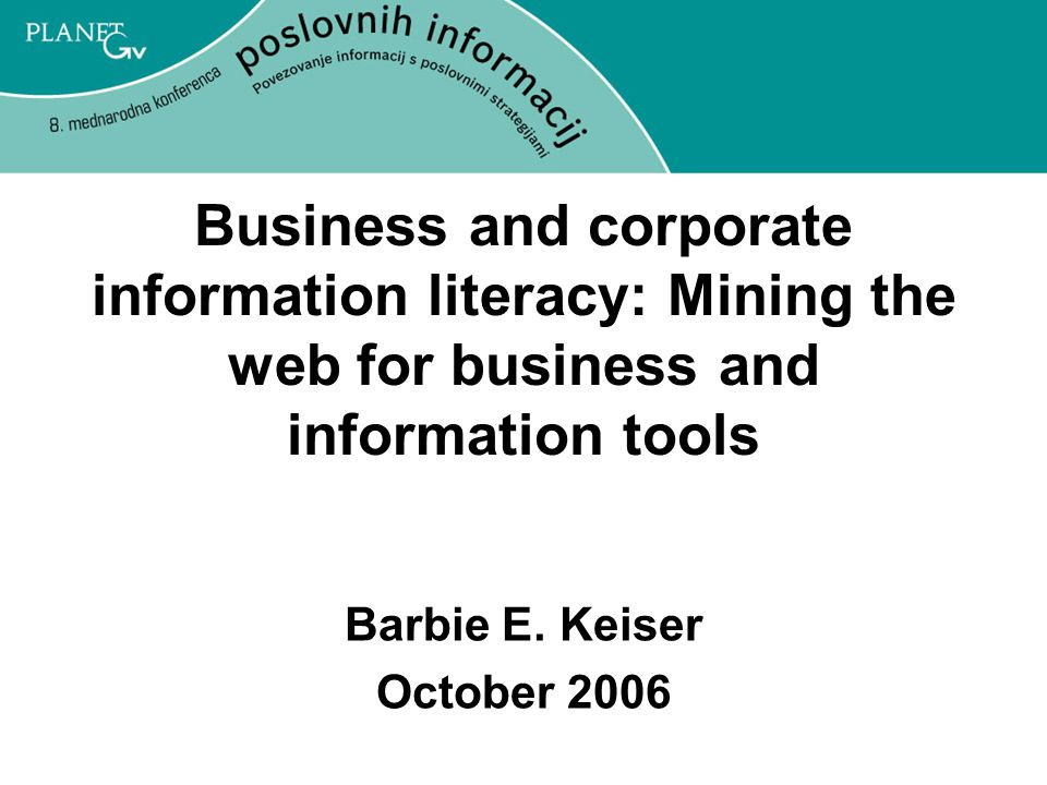 Business and corporate information literacy: Mining the web for business and information tools Barbie E.