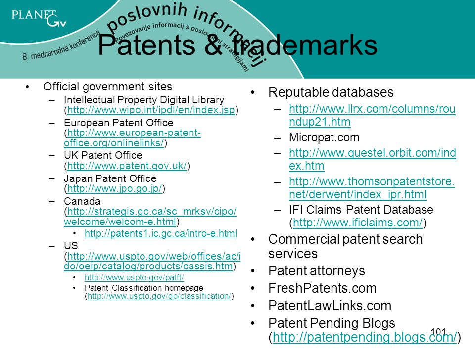 101 Patents & trademarks Official government sites –Intellectual Property Digital Library (http://www.wipo.int/ipdl/en/index.jsp)http://www.wipo.int/ipdl/en/index.jsp –European Patent Office (http://www.european-patent- office.org/onlinelinks/)http://www.european-patent- office.org/onlinelinks/ –UK Patent Office (http://www.patent.gov.uk/)http://www.patent.gov.uk/ –Japan Patent Office (http://www.jpo.go.jp/)http://www.jpo.go.jp/ –Canada (http://strategis.gc.ca/sc_mrksv/cipo/ welcome/welcom-e.html)http://strategis.gc.ca/sc_mrksv/cipo/ welcome/welcom-e.html http://patents1.ic.gc.ca/intro-e.html –US (http://www.uspto.gov/web/offices/ac/i do/oeip/catalog/products/cassis.htm)http://www.uspto.gov/web/offices/ac/i do/oeip/catalog/products/cassis.htm http://www.uspto.gov/patft/ Patent Classification homepage (http://www.uspto.gov/go/classification/)http://www.uspto.gov/go/classification/ Reputable databases –http://www.llrx.com/columns/rou ndup21.htmhttp://www.llrx.com/columns/rou ndup21.htm –Micropat.com –http://www.questel.orbit.com/ind ex.htmhttp://www.questel.orbit.com/ind ex.htm –http://www.thomsonpatentstore.