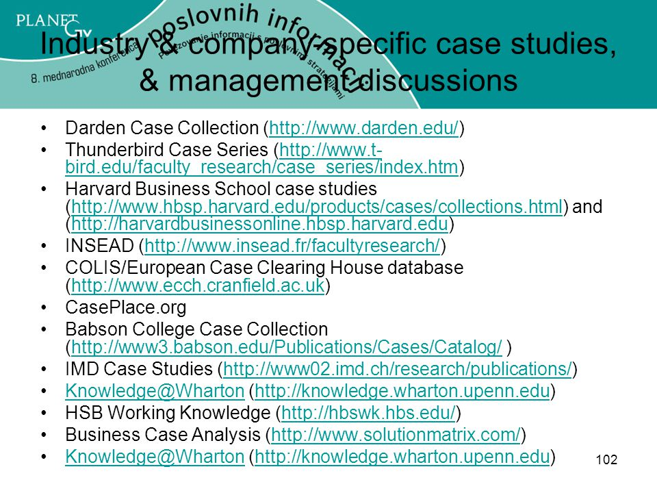 102 Industry & company-specific case studies, & management discussions Darden Case Collection (http://www.darden.edu/)http://www.darden.edu/ Thunderbird Case Series (http://www.t- bird.edu/faculty_research/case_series/index.htm)http://www.t- bird.edu/faculty_research/case_series/index.htm Harvard Business School case studies (http://www.hbsp.harvard.edu/products/cases/collections.html) and (http://harvardbusinessonline.hbsp.harvard.edu)http://www.hbsp.harvard.edu/products/cases/collections.htmlhttp://harvardbusinessonline.hbsp.harvard.edu INSEAD (http://www.insead.fr/facultyresearch/)http://www.insead.fr/facultyresearch/ COLIS/European Case Clearing House database (http://www.ecch.cranfield.ac.uk)http://www.ecch.cranfield.ac.uk CasePlace.org Babson College Case Collection (http://www3.babson.edu/Publications/Cases/Catalog/ )http://www3.babson.edu/Publications/Cases/Catalog/ IMD Case Studies (http://www02.imd.ch/research/publications/)http://www02.imd.ch/research/publications/ Knowledge@Wharton (http://knowledge.wharton.upenn.edu)Knowledge@Whartonhttp://knowledge.wharton.upenn.edu HSB Working Knowledge (http://hbswk.hbs.edu/)http://hbswk.hbs.edu/ Business Case Analysis (http://www.solutionmatrix.com/)http://www.solutionmatrix.com/ Knowledge@Wharton (http://knowledge.wharton.upenn.edu)Knowledge@Whartonhttp://knowledge.wharton.upenn.edu