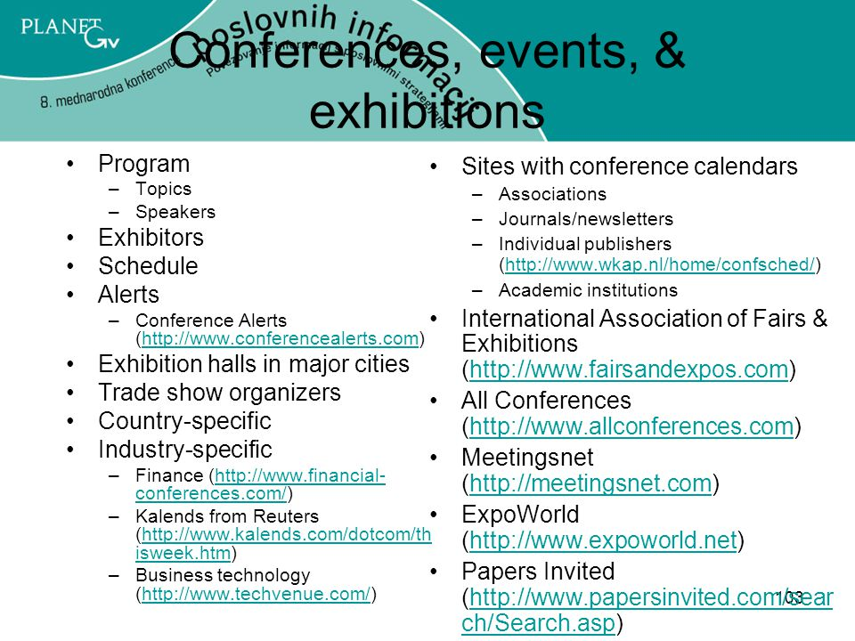 103 Conferences, events, & exhibitions Program –Topics –Speakers Exhibitors Schedule Alerts –Conference Alerts (http://www.conferencealerts.com)http://www.conferencealerts.com Exhibition halls in major cities Trade show organizers Country-specific Industry-specific –Finance (http://www.financial- conferences.com/)http://www.financial- conferences.com/ –Kalends from Reuters (http://www.kalends.com/dotcom/th isweek.htm)http://www.kalends.com/dotcom/th isweek.htm –Business technology (http://www.techvenue.com/)http://www.techvenue.com/ Sites with conference calendars –Associations –Journals/newsletters –Individual publishers (http://www.wkap.nl/home/confsched/)http://www.wkap.nl/home/confsched/ –Academic institutions International Association of Fairs & Exhibitions (http://www.fairsandexpos.com)http://www.fairsandexpos.com All Conferences (http://www.allconferences.com)http://www.allconferences.com Meetingsnet (http://meetingsnet.com)http://meetingsnet.com ExpoWorld (http://www.expoworld.net)http://www.expoworld.net Papers Invited (http://www.papersinvited.com/sear ch/Search.asp)http://www.papersinvited.com/sear ch/Search.asp