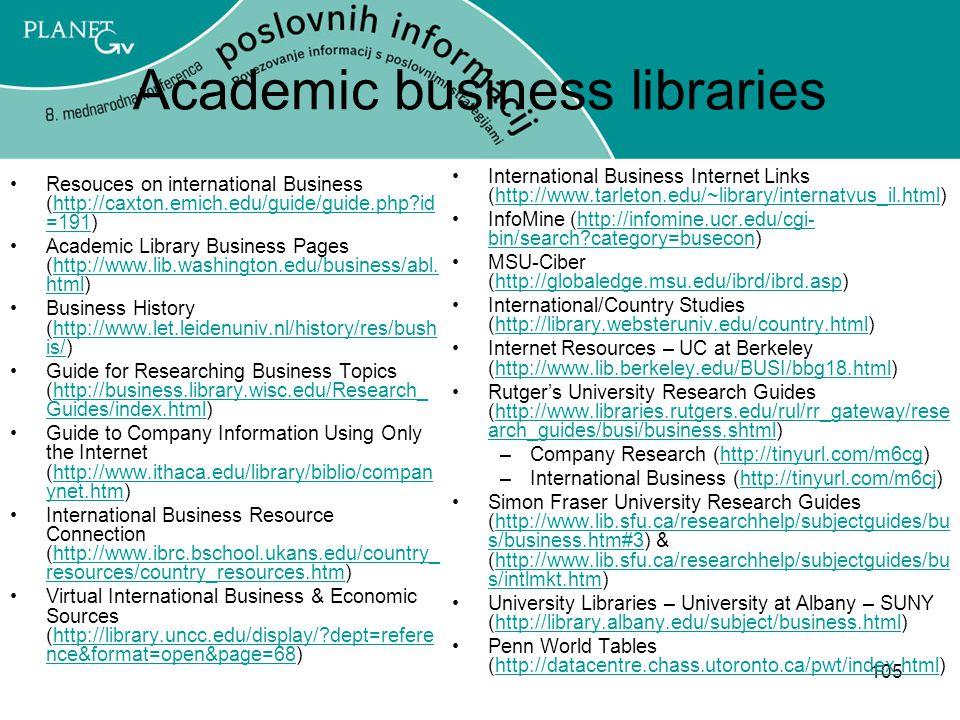 105 Academic business libraries Resouces on international Business (http://caxton.emich.edu/guide/guide.php?id =191)http://caxton.emich.edu/guide/guide.php?id =191 Academic Library Business Pages (http://www.lib.washington.edu/business/abl.