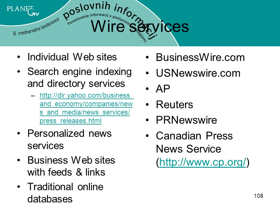 108 Wire services Individual Web sites Search engine indexing and directory services –http://dir.yahoo.com/business_ and_economy/companies/new s_and_media/news_services/ press_releases.htmlhttp://dir.yahoo.com/business_ and_economy/companies/new s_and_media/news_services/ press_releases.html Personalized news services Business Web sites with feeds & links Traditional online databases BusinessWire.com USNewswire.com AP Reuters PRNewswire Canadian Press News Service (http://www.cp.org/)http://www.cp.org/