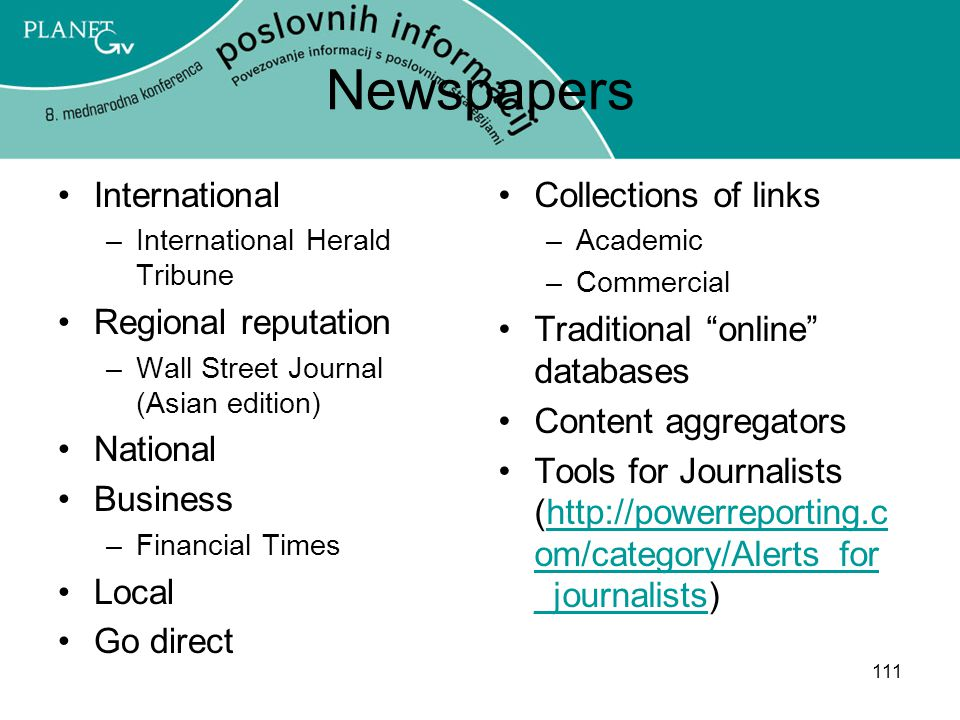 111 Newspapers International –International Herald Tribune Regional reputation –Wall Street Journal (Asian edition) National Business –Financial Times Local Go direct Collections of links –Academic –Commercial Traditional online databases Content aggregators Tools for Journalists (http://powerreporting.c om/category/Alerts_for _journalists)http://powerreporting.c om/category/Alerts_for _journalists