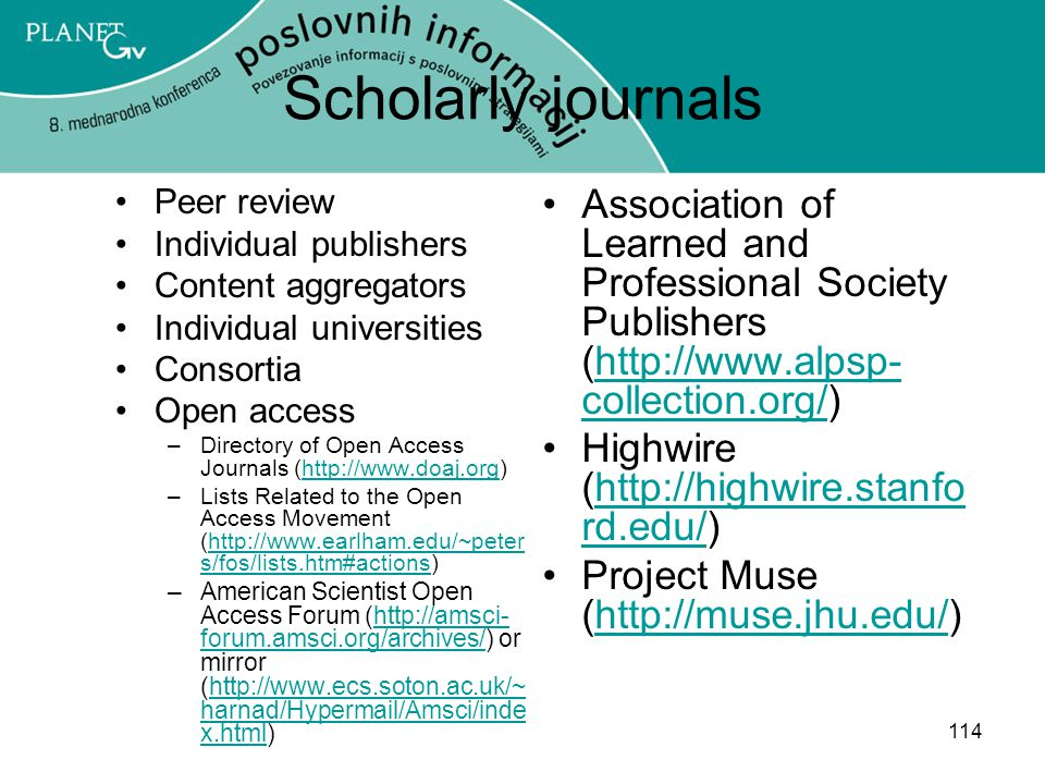 114 Scholarly journals Peer review Individual publishers Content aggregators Individual universities Consortia Open access –Directory of Open Access Journals (http://www.doaj.org)http://www.doaj.org –Lists Related to the Open Access Movement (http://www.earlham.edu/~peter s/fos/lists.htm#actions)http://www.earlham.edu/~peter s/fos/lists.htm#actions –American Scientist Open Access Forum (http://amsci- forum.amsci.org/archives/) or mirror (http://www.ecs.soton.ac.uk/~ harnad/Hypermail/Amsci/inde x.html)http://amsci- forum.amsci.org/archives/http://www.ecs.soton.ac.uk/~ harnad/Hypermail/Amsci/inde x.html Association of Learned and Professional Society Publishers (http://www.alpsp- collection.org/)http://www.alpsp- collection.org/ Highwire (http://highwire.stanfo rd.edu/)http://highwire.stanfo rd.edu/ Project Muse (http://muse.jhu.edu/)http://muse.jhu.edu/