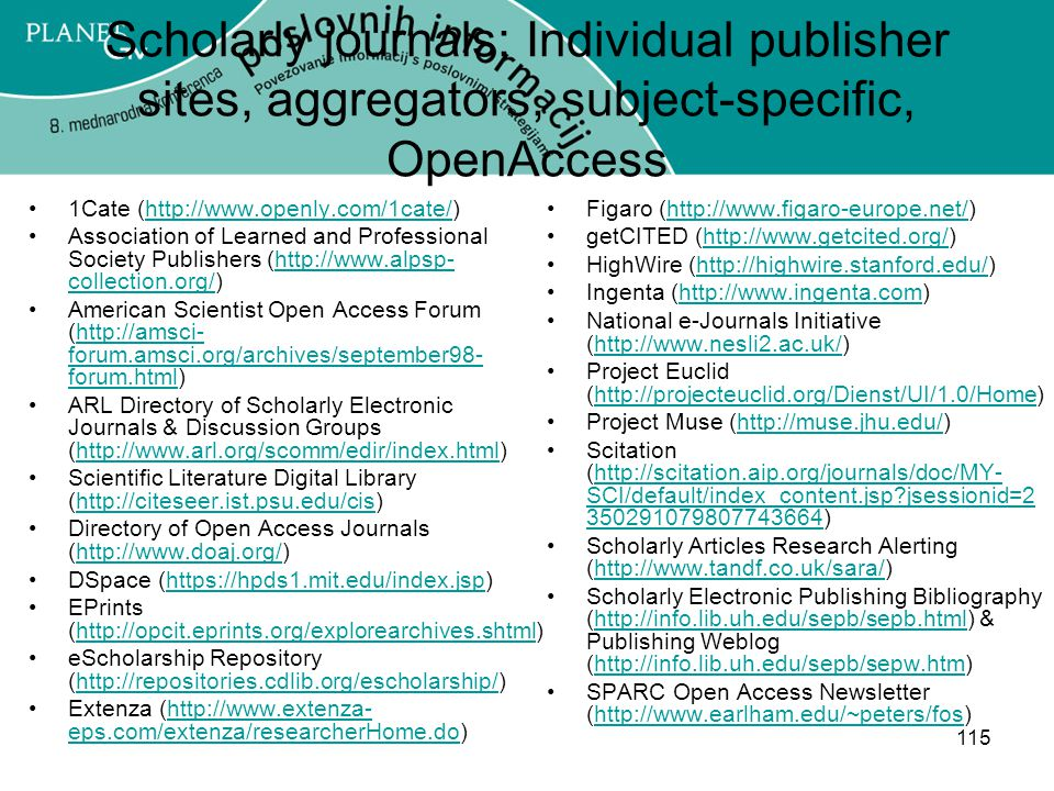 115 Scholarly journals: Individual publisher sites, aggregators, subject-specific, OpenAccess 1Cate (http://www.openly.com/1cate/)http://www.openly.com/1cate/ Association of Learned and Professional Society Publishers (http://www.alpsp- collection.org/)http://www.alpsp- collection.org/ American Scientist Open Access Forum (http://amsci- forum.amsci.org/archives/september98- forum.html)http://amsci- forum.amsci.org/archives/september98- forum.html ARL Directory of Scholarly Electronic Journals & Discussion Groups (http://www.arl.org/scomm/edir/index.html)http://www.arl.org/scomm/edir/index.html Scientific Literature Digital Library (http://citeseer.ist.psu.edu/cis)http://citeseer.ist.psu.edu/cis Directory of Open Access Journals (http://www.doaj.org/)http://www.doaj.org/ DSpace (https://hpds1.mit.edu/index.jsp)https://hpds1.mit.edu/index.jsp EPrints (http://opcit.eprints.org/explorearchives.shtml)http://opcit.eprints.org/explorearchives.shtml eScholarship Repository (http://repositories.cdlib.org/escholarship/)http://repositories.cdlib.org/escholarship/ Extenza (http://www.extenza- eps.com/extenza/researcherHome.do)http://www.extenza- eps.com/extenza/researcherHome.do Figaro (http://www.figaro-europe.net/)http://www.figaro-europe.net/ getCITED (http://www.getcited.org/)http://www.getcited.org/ HighWire (http://highwire.stanford.edu/)http://highwire.stanford.edu/ Ingenta (http://www.ingenta.com)http://www.ingenta.com National e-Journals Initiative (http://www.nesli2.ac.uk/)http://www.nesli2.ac.uk/ Project Euclid (http://projecteuclid.org/Dienst/UI/1.0/Home)http://projecteuclid.org/Dienst/UI/1.0/Home Project Muse (http://muse.jhu.edu/)http://muse.jhu.edu/ Scitation (http://scitation.aip.org/journals/doc/MY- SCI/default/index_content.jsp?jsessionid=2 350291079807743664)http://scitation.aip.org/journals/doc/MY- SCI/default/index_content.jsp?jsessionid=2 350291079807743664 Scholarly Articles Research Alerting (http://www.tandf.co.uk/sara/)http://www.tandf.co.uk/sara/ Scho