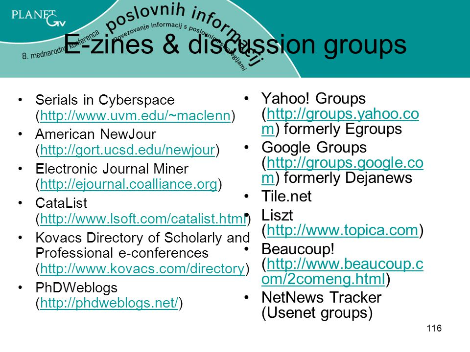 116 E-zines & discussion groups Serials in Cyberspace (http://www.uvm.edu/~maclenn)http://www.uvm.edu/~maclenn American NewJour (http://gort.ucsd.edu/newjour)http://gort.ucsd.edu/newjour Electronic Journal Miner (http://ejournal.coalliance.org)http://ejournal.coalliance.org CataList (http://www.lsoft.com/catalist.html)http://www.lsoft.com/catalist.html Kovacs Directory of Scholarly and Professional e-conferences (http://www.kovacs.com/directory)http://www.kovacs.com/directory PhDWeblogs (http://phdweblogs.net/)http://phdweblogs.net/ Yahoo.
